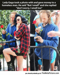 """Homeless, Lady Gaga, and Money: Lady Gaga took a photo with and gave money to a  homeless man. He said """"But I smell"""" and she replied  """"don't worry, I smell too""""  you should probably go to TheMetaPicture.com srsfunny:Lady Gaga Being A Lady"""
