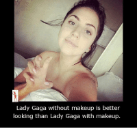 Better Look: Lady Gaga without makeup is better  looking than Lady Gaga with makeup.