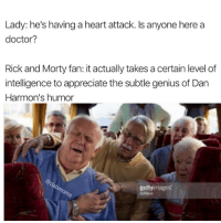 """Wubba lubba"" shut the fuck up: Lady: he's having a heart attack. Is anyone here a  doctor?  Rick and Morty fan: it actually takes a certain level of  intelligence to appreciate the subtle genius of Dan  Harmon's humor  gettyimages ""Wubba lubba"" shut the fuck up"