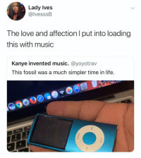 😪: Lady Ives  @lvesssB  The love and affection l put into loading  this with music  Kanye invented music. @yoyotrav  This fossil was a much simpler time in life. 😪