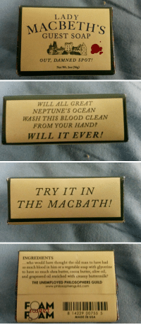 """Old Man, Tumblr, and Blog: LADY  LACBETH'S  GUEST SOAP  OUT, DAMNED SPOT!  Net Wt. 2oz (56g)   WILL ALL GREAT  NEPTUNE'S OCEAN  WASH THIS BLOOD CLEAN  FROM YOUR HAND?  WILL IT EVER!   TRY IT IN  THE MACBATH   INGREDIENTS  ...who would have thought the old man to have had  so much blood in him or a vegetable soap with glycerine  to have so much shea butter, cocoa butter, olive oil,  and grapeseed oil enriched with creamy buttermilk?  THE UNEMPLOYED PHILOSOPHERS GUILD  www.philosophersguild.com  AM  8 14229 00755 5  MADE IN USA <p><a class=""""tumblr_blog"""" href=""""http://copperbadge.tumblr.com/post/144971655151"""">copperbadge</a>:</p> <blockquote> <p><a class=""""tumblr_blog"""" href=""""http://kungfunurse.tumblr.com/post/144373654517"""">kungfunurse</a>:</p> <blockquote> <p><a class=""""tumblr_blog"""" href=""""http://motherfuckingshakespeare.tumblr.com/post/142927506090"""">motherfuckingshakespeare</a>:</p> <blockquote> <p><a class=""""tumblr_blog"""" href=""""http://thalassakimou.tumblr.com/post/142918821480"""">thalassakimou</a>:</p> <blockquote> <p>I found this soap and had to get it.</p> </blockquote> <p>TRY IT IN THE MACBATH</p> </blockquote> <p><a class=""""tumblelog"""" href=""""https://tmblr.co/m4NhE35_wP-galEMhhRsY0A"""">@copperbadge</a></p> </blockquote> <p>That's some good clean fun :D</p> </blockquote>"""