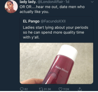 Definitely, Period, and Date: lady lady. @LondonAffair 1d  OR OR....hear me out, date men who  actually like you  EL Pango @FacundoXXII  Ladies start lying about your period:s  so he can spend more quality time  with y'all  82  31.3K  112K He'll definitely hang out now that he can't get some Foolproof I say