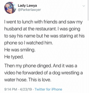 Friends, Iphone, and Love: Lady Lawya  @Parkerlawyer  I went to lunch with friends and saw my  husband at the restaurant. I was going  to say his name but he was staring at his  phone so l watched him  He was smiling  He typed  Then my phone dinged. And it was a  video he forwarded of a dog wrestling a  water hose. I his is love.  9:14 PM 4/23/19 Twitter for iPhone They had us in the first half