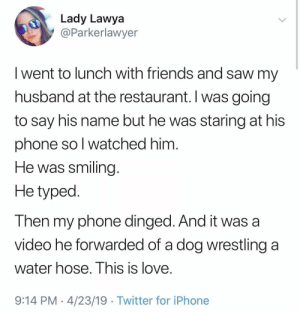 Friends, Iphone, and Love: Lady Lawya  @Parkerlawyer  I went to lunch with friends and saw my  husband at the restaurant. I was going  to say his name but he was staring at his  phone so l watched him  He was smiling  He typed  Then my phone dinged. And it was a  video he forwarded of a dog wrestling a  water hose. I his is love  9:14 PM 4/23/19 Twitter for iPhone This is Love via /r/wholesomememes http://bit.ly/2Zw3tKQ