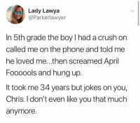 Crush, Phone, and Jokes: Lady Lawya  @Parkerlawyer  In 5th grade the boy l had a crush on  called me on the phone and told me  he loved me...then screamed April  Foooools and hung up.  It took me 34 years but jokes on you,  Chris. I don't even like you that much  anymore.