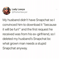 "Oh no baby what is you doin'😣: Lady Lawya  @Parkerlawyer  My husband didn't have Snapchat so l  convinced him to download it ""because  it will be fun!"" and the first request he  received was from his ex-girlfriend, sol  deleted my husband's Snapchat bc  what grown man needs a stupid  Snapchat anyway. Oh no baby what is you doin'😣"