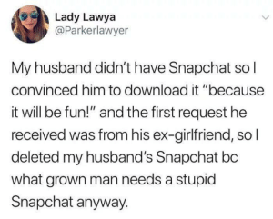 "Man Needs: Lady Lawya  @Parkerlawyer  My husband didn't have Snapchat so l  convinced him to download it ""because  it will be fun!"" and the first request he  received was from his ex-girlfriend, so  deleted my husband's Snapchat bc  what grown man needs a stupic  Snapchat anyway."