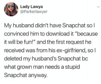 """Snapchat, Husband, and Girlfriend: Lady Lawya  @Parkerlawyer  My husband didn't have Snapchat sol  convinced him to download it """"because  it will be fun!"""" and the first request he  received was from his ex-girlfriend, so  deleted my husband's Snapchat bc  what grown man needs a stupid  Snapchat anyway. 😂😂😂"""