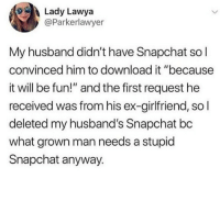 "🤣Legendary: Lady Lawya  @Parkerlawyer  My husband didn't have Snapchat sol  convinced him to download it ""because  it will be fun!"" and the first request he  received was from his ex-girlfriend, so l  deleted my husband's Snapchat bc  what grown man needs a stupid  Snapchat anyway. 🤣Legendary"