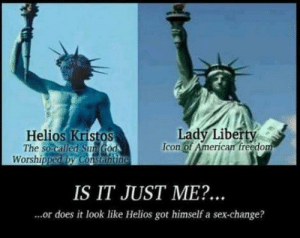 """Like the phoenix. (The sun-god """"Helios""""): Lady Liberty  Icon of American freedom  Helios Kristos  The so called SunGod  Worshipped by Constantine  IS IT JUST ME?..  ...or does it look like Helios got himself a sex-change? Like the phoenix. (The sun-god """"Helios"""")"""