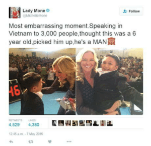 Vietnam, Old, and Thought: Lady Mone  Follow  MichelleMone  Most embarrassing moment.Speaking in  Vietnam to 3,000 people,thought this was a 6  year old,picked him up,he's a MAN寅  RETWEETSLIKES  4,529 4.380  2:45 a.m-7 May 2016 She owned it