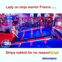 Funny, Head, and Memes: Lady on ninja warrior France.  iN  00:18  NJA  OR  Strips nekkid for no reason!  @DREDACOMEDIAN Lady on the ninja warrior France 🇫🇷 show...... Strips nekkid-head for no reason! 😂😂😂 dredacomedian naked nekkid timeline explore worldstar worldstarhiphop baywatch hilarious funny funnyaf funnyshit funnyvideos tuesday tittytuesdayy titty gameshow contestant wth wtf comedy followme happy swimsuit @dredacomedian wild