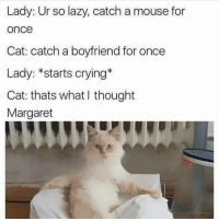 Shut up Margaret . galdembanter dt @itsshenell uberCode:SHENG6: Lady: Ur so lazy, catch a mouse for  Once  Cat: catch a boyfriend for once  Lady: *starts crying  Cat: thats what thought  Margaret Shut up Margaret . galdembanter dt @itsshenell uberCode:SHENG6