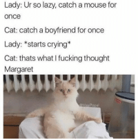 step up your game margaret- luke: Lady: Ur so lazy, catch a mouse for  once  Cat: catch a boyfriend for once  Lady: *starts crying*  Cat: thats what fucking thought  Margaret  Masi Popal step up your game margaret- luke