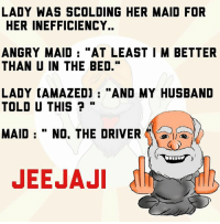 """Memes, Husband, and Angry: LADY WAS SCOLDING HER MAID FOR  HER INEFFICIENCY..  ANGRY MAID  """"AT LEAST I M BETTER  THAN U IN THE BED.""""  LADY CAMAZEDJ AND MY HUSBAND  TOLD U THIS  MAID No. THE DRIVER  A  JEEJAJI jeejaji"""