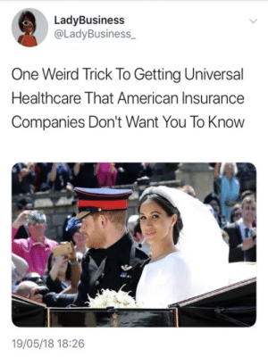 Dank, Memes, and Target: LadyBusiness  @LadyBusiness  One Weird Trick To Getting Universal  Healthcare That American Insurance  Companies Don't Want You To Know  19/05/18 18:26 How to get healthcare without a job by iBleeedorange FOLLOW HERE 4 MORE MEMES.