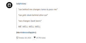 "Omg, Tumblr, and Http: ladyhistory:  car behind me changes lanes to pass me  ""car gets stuck behind other car*  car changes back lanes*  ME: WELL WELL WELL  (via mistressofapples)  October 29, 201525,750 notes How the turntablesomg-humor.tumblr.com"