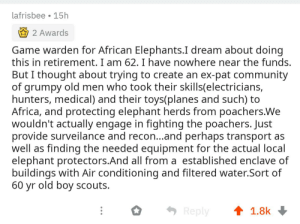 When asked what he would do if he won the lotto..: lafrisbee 15h  2 Awards  Game warden for African Elephants.I dream about doing  this in retirement. I am 62. I have nowhere near the funds.  But I thought about trying to create an ex-pat community  of grumpy old men who took their skills(electricians,  hunters, medical) and their toys(planes and such) to  Africa, and protecting elephant herds from poachers.We  wouldn't actually engage in fighting the poachers. Just  provide surveilance and reco...and perhaps transport as  well as finding the needed equipment for the actual local  elephant protectors.And all from a established enclave of  buildings with Air conditioning and filtered water.Sort of  60 yr old boy scouts.  1.8k  Reply When asked what he would do if he won the lotto..
