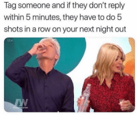 Tag up lol: lag someone and if they don't reply  within 5 minutes, they have to do 5  shots in a row on your next night out Tag up lol