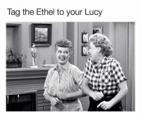 Lucy And Ethel: lag the Ethel to your Lucy