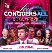 Chill, Facebook, and Instagram: LAGNIAPPE TIMES LLC PRESE N T S  1/2  214  CONQUERSAL  MUSIC & CO EDY ESTIVAL-  ROBINTHICKE  GARY OWEN I TAMAR BRAXTON UILDUVALI MARSHA AMBROSIAS JONB  SPECIAL GUEST  LSU PMAC  ROCKED BY DJ CHILL  ROUGE LA 70802  HOSTED BY COMEDIAN AO  NSTADIUM DR, BATON ROUGE, LA 70802  TICKETS A V A I L A BLE AT W W W. L CA M CF. C O M Lagniappe Times Presents LOVE CONQUERS ALL Music & Comedy Festival 🚨ROBIN THICKE🚨 Thursday Feb 14th 2019 Co Headliner: Tamar Braxton SPECIAL GUEST: Marsha Ambrosias Also Performing Lil Duval Gary Owens & Jon B Hosted By @aoiscomedy3 On the Soundtrack @djchillbluboy Instagram: @Valentinesdaybatonrouge Facebook: LoveConquersAllMusic&ComedyFestival Location:LSU PMAC N Stadium Dr,Baton Rouge,70802 Tickets 🎫 Available At www.lcamcf.com www.valentinesdaybr.com Or GEAUX to LSU BOX OFFICE