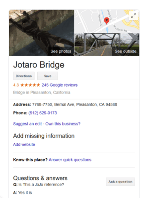 Google, Phone, and Best: Lagoon Rd  See outside  See photos  Jotaro Bridge  Save  Directions  245 Google reviews  4.8  Bridge in Pleasanton, California  Address: 7768-7750, Bernal Ave, Pleasaton, CA 94588  Phone: (512) 629-0173  Suggest an edit Own this business?  Add missing information  Add website  Know this place? Answer quick questions  Questions & answers  Ask a question  Q: Is This a JoJo reference?  A: Yes it is  bwlark Dr  Paragon Cy the best bridge