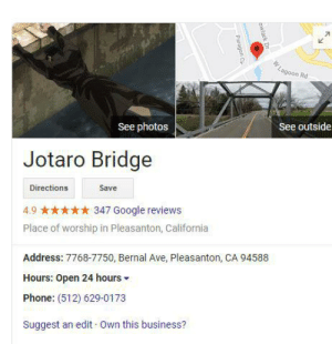 Google, Phone, and Business: Lagoon Rd  See photos  See outside  Jotaro Bridge  Directions  Save  347 Google reviews  4.9  Place of worship in Pleasanton, California  Address: 7768-7750, Bernal Ave, Pleasanton, CA 94588  Hours: Open 24 hours  Phone: (512) 629-0173  Suggest an edit Own this business?  owlark Dr  Paragon C JOTARO BRIDGE JOTARO BRIDGE