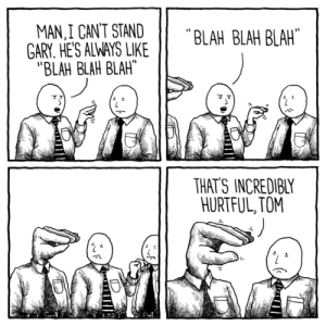 thejakelikesonions: Blah blah blah: LAH BLAH BLAH  MAN,I CANT STAND  GARY. HE'S ALWAYS LKE  BLAH BLAH BLAH  THATS INCREDIBLY  HURTFUL, TOM thejakelikesonions: Blah blah blah
