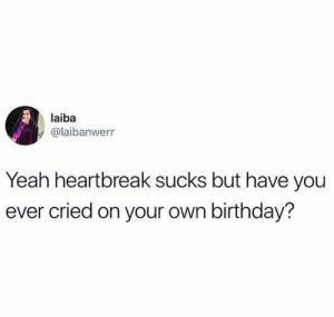 Birthday, Funny, and Yeah: laiba  @laibanwerr  Yeah heartbreak sucks but have you  ever cried on your own birthday?