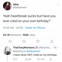 nave: laiba  y@laibanwerr  Yeah heartoreak sucks but nave you  ever cried on your own birthday?  10:25 AM 2/1/19 Twitter for iPhone  42.7K Retweets 154K Likes  ThatTonyMontana@Mushta... 1d  Replying to @laibanwerr  I have never NOT cried on my birthday  284 1,753