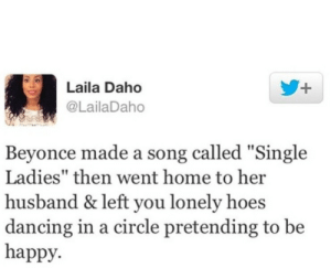 "Beyonce, Dancing, and Hoe: Laila Daho  @LailaDaho  Beyonce made a song called ""Single  Ladies"" then went home to her  husband & left you lonely hoe:s  dancing in a circle pretending to be  happy. Oh no she didnt"