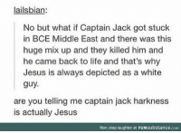 No Buts: lailsbian:  No but what if Captain Jack got stuck  in BCE Middle East and there was this  huge mix up and they killed him and  he came back to life and that's why  Jesus is always depicted as a white  guy.  are you telling me captain jack harkness  is actually Jesus  Non-stop laughter at FUNsubstance.com