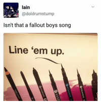 *sings while applying an unimaginable thick coat of black eyeliner underneath my eyes* LINE EM UP UP UP LINE EM UP UP UP LINE EM UP UP, (yo fuck me up that's some good freaking advertising song down here wjxhshdhs please make this happen @ makeup companies): lain  @doldrumstump  Isn't that a fallout boys song  Line 'em up. *sings while applying an unimaginable thick coat of black eyeliner underneath my eyes* LINE EM UP UP UP LINE EM UP UP UP LINE EM UP UP, (yo fuck me up that's some good freaking advertising song down here wjxhshdhs please make this happen @ makeup companies)