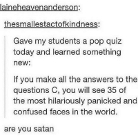 Confused, Instagram, and Memes: laineheavenanderson:  thesmallestactofkindness:  Gave my students a pop qui:z  today and learned something  new:  If you make all the answers to the  questions C, you will see 35 of  the most hilariously panicked and  confused faces in the world.  are you satan @insightsapp is the best app for Instagram hands down. Shows your blockers, stalkers, and ghosts 👀