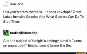 "1.0.. lake-erie this year's prom theme is... *opens envelope* Great Lakes Invasive Species And What Boaters Can Do To Stop Them ªfootballíntuxedos And the subject of tonight's ecology panel is *turns on powerpoint* Enchantment Under the Sea – popular memes on the site iFunny.co #textpost #memes #tumblr #tumblrpost #tumblrtextpost #textpost #lake #erie #years #prom #theme #great #lakes #invasive #species #and #what #boaters #can #do #to #stop #pic: lake-erie  w  this year's prom theme is... ""opens envelope* Great  Lakes Invasive Species And What Boaters Can Do To  Stop Them  footballintuxedos  And the subject of tonight's ecology panel is *turns  on powerpoint* Enchantment Under the Sea  ifunny.co 1.0.. lake-erie this year's prom theme is... *opens envelope* Great Lakes Invasive Species And What Boaters Can Do To Stop Them ªfootballíntuxedos And the subject of tonight's ecology panel is *turns on powerpoint* Enchantment Under the Sea – popular memes on the site iFunny.co #textpost #memes #tumblr #tumblrpost #tumblrtextpost #textpost #lake #erie #years #prom #theme #great #lakes #invasive #species #and #what #boaters #can #do #to #stop #pic"