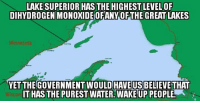 Definitely, Memes, and Ups: LAKE SUPERIOR HAS THE HIGHEST LEVEL 0F  DIHYDROGENMONOXIDEIOFANY OFTHE GREAT LAKES  DHAVEUSBELIEVE  IT HASTHE PUREST WATER. WAKE UP PEOPLE  Wiscon Doesn't seem great to me. Definitely not superior.