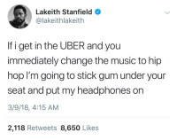 """Blackpeopletwitter, Music, and Uber: Lakeith Stanfield  @lakeithlakeith  If i get in the UBER and you  immediately change the music to hip  hop I'm going to stick gum under your  seat and put my headphones on  3/9/18, 4:15 AM  2,118 Retweets 8,650 Likes <p>""""Hey bro, you like LMFAO"""" (via /r/BlackPeopleTwitter)</p>"""