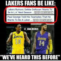 "Anaconda, Be Like, and DeMar DeRozan: LAKERS FANS BE LIKE  Lakers Rumors: DeMar DeRozan ""Wants To  Be In L.A. Next Season  ...2016 OFFSEASON  Paul George Told His Team ates That He  Wants To Be A Laker  2018 OFFSEASON  (a NBA.MEMES  LAKERS  100  BAS  KET  ALL  POF  ""WE VE HEARD THIS BEFORE"" Very true 😂👀 PG13 trade rumors have been up in the air but some news outlets have reported that he wants to be in LA after his contract is up next season no matter what 🙌 Obviously DeMar decided to stay in Toronto last offseason but will George end up in LA in 2018 (if not where will he go)? Comment below 👌 Double tap and tag some friends below! 👍⬇"
