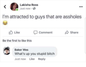 Bitch, Senpai, and Dank Memes: Lakisha Ross  Just now  I'm attracted to guys that are assholes  Like  Share  Comment  Be the first to like this  Baker Wes  What's up you stupid bitch  Just now Like Reply Notice me senpai