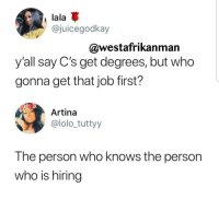 Job, Who, and Lala: lala  @juicegodkay  @westafrikanman  y'all say C's get degrees, but who  gonna get that job first?  Artina  @lolo_tuttyy  The person who knows the person  who is hiring