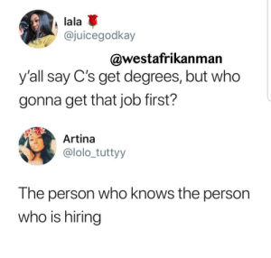 Dank, Memes, and Target: lala  @juicegodkay  @westafrikanman  y'all say C's get degrees, but who  gonna get that job first?  Artina  @lolo_tuttyy  The person who knows the person  who is hiring The connections you make along the way are just as important. by germshots MORE MEMES
