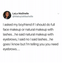 Makeup, Memes, and Hair: LaLa MaShelle  @MakaylaMashelle  I asked my boyfriend if I should do full  face makeup or natural makeup with  lashes...he said natural makeup with  eyebrows, I said no l said lashes...he  goes l know but I'm telling you you need  eyebrows.... I want more eyebrow hair