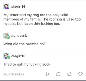 Family, Fucking, and Roomba: lalagirl16  My sister and my dog are the only valid  members of my family. The roomba is valid too,  I guess, but its on thin fucking ice.  alphabark  What did the roomba do?  lalagir 16  Tried to eat my fucking sock  28,828 notes Roombas are valid