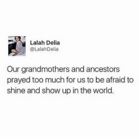 Memes, Too Much, and Word: Lalah Delia  @LalahDelia  Our grandmothers and ancestors  prayed too much for us to be afraid to  shine and show up in the world. Word! 💯🙌 . Via @everydayblackgirl beyourancestorswildestdreams nevergiveup