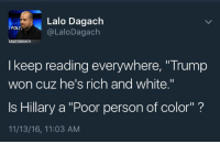 """The hypocrisy of the Left is astounding. ~ Ginger: Lalo Dagach  POLIT  LaloDagach  LALO DAGACH  I keep reading everywhere, """"Trump  won cuz he's rich and white.""""  Is Hillary a """"Poor person of color""""  11/13/16, 11:03 AM The hypocrisy of the Left is astounding. ~ Ginger"""