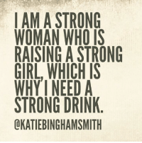 Memes, Girl, and Strong: LAM A STRONG  WOMAN WHO IS  RAISING A STRONG  GIRL, WHICH IS  WHY'I NEEDA  STRONG DRINK  OKATIEBINGHAMSMITH