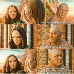 Advice, Love, and Superhero: lam hideous?  You're horr  look at Yes  But that's a good thing.  en you're ugly  and someone loves you., you know  they love you for who you are Drax with advice everyone needs to hear from time to time,superhero or not