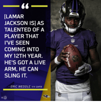 Memes, Nfl, and Live: [LAMAR  JACKSON IS] AS  TALENTED OF A  PLAYER THAT  I'VE SEEN  COMING INTO  MY 12TH YEAR.  HE'S GOT A LIVE  ARM, HE CAN  SLING IT  ERIC WEDDLE VIA GMFB  NFL .@weddlesbeard's thoughts on the new rookie @Ravens QB?  😳😳😳: https://t.co/065ANjtiSl https://t.co/TFvJYQAYjQ