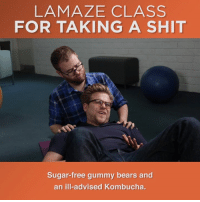 Taking a huge shit is like giving birth: difficult, physically demanding, but in the end, kind of beautiful.: LAMAZE CLASS  FOR TAKING A SHIT  Sugar-free gummy bears and  an ill-advised Kombucha. Taking a huge shit is like giving birth: difficult, physically demanding, but in the end, kind of beautiful.