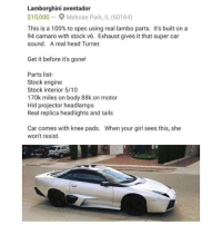 Memes, Lamborghini, and Camaro: Lamborghini aventador  $10,000 9 Melrose Park, IL (60164)  This is a 100% to spec using real lambo parts. It's built on a  94 camaro with stock v6. Exhaust gives it that super car  sound. A real head Turner.  Get it before it's gone!  Parts list-  Stock engine  Stock interior 5/10  170k miles on body 88k on motor  Hid projector headlamps  Real replica headlights and tails  Car comes with knee pads. When your girl sees this, she  won't resist. Who gone copp ?👀😭😭😭